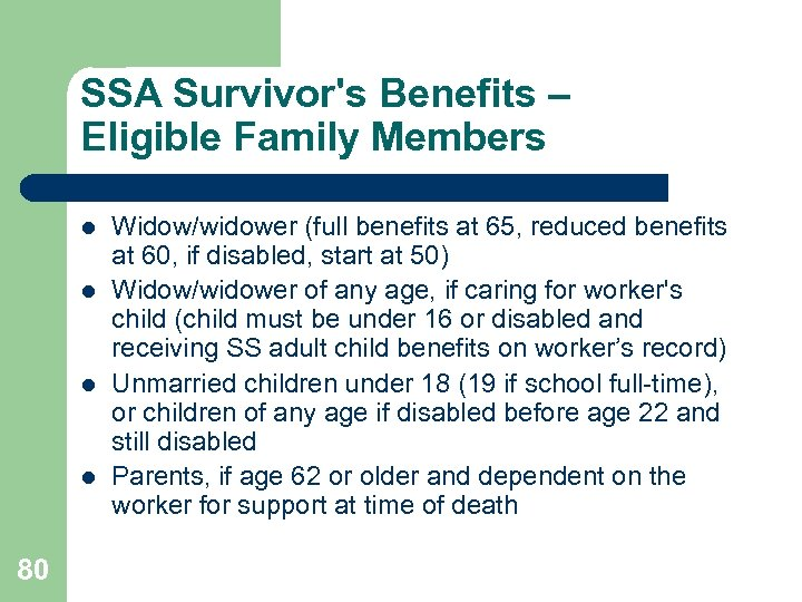 SSA Survivor's Benefits – Eligible Family Members l l 80 Widow/widower (full benefits at