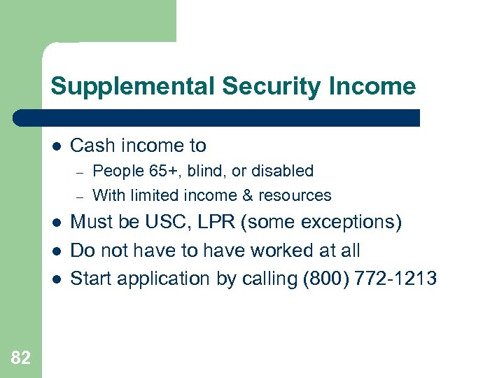Supplemental Security Income l Cash income to – – l l l 82 People