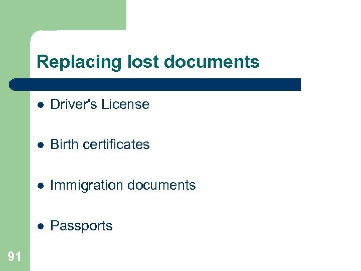 Replacing lost documents l l Birth certificates l Immigration documents l 91 Driver's License