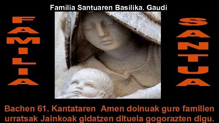 Familia Santuaren Basilika. Gaudi Bachen 61. Kantataren Amen doinuak gure familien urratsak Jainkoak gidatzen