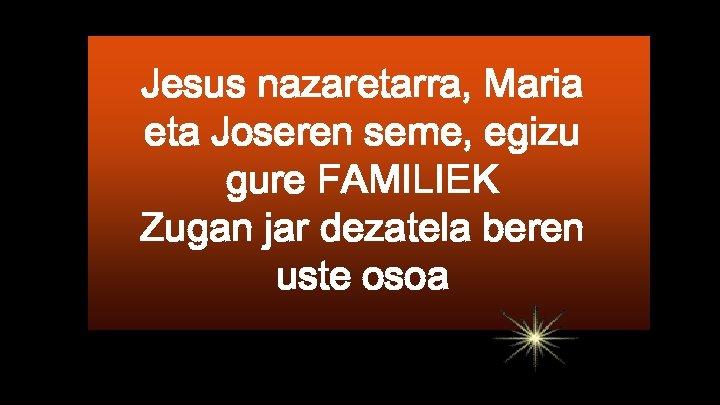 Jesus nazaretarra, Maria eta Joseren seme, egizu gure FAMILIEK Zugan jar dezatela beren uste