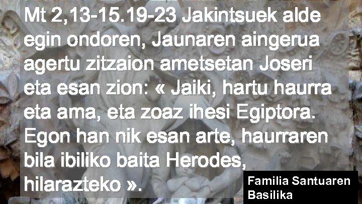 Mt 2, 13 -15. 19 -23 Jakintsuek alde egin ondoren, Jaunaren aingerua agertu zitzaion