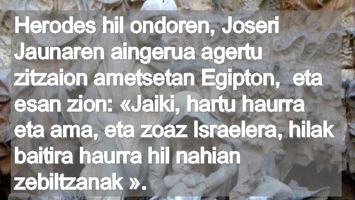 Herodes hil ondoren, Joseri Jaunaren aingerua agertu zitzaion ametsetan Egipton, eta esan zion: «Jaiki,