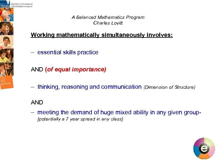 A Balanced Mathematics Program Charles Lovitt Working mathematically simultaneously involves: – essential skills practice