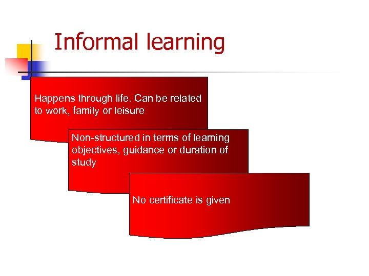 Informal learning Happens through life. Can be related to work, family or leisure Non-structured