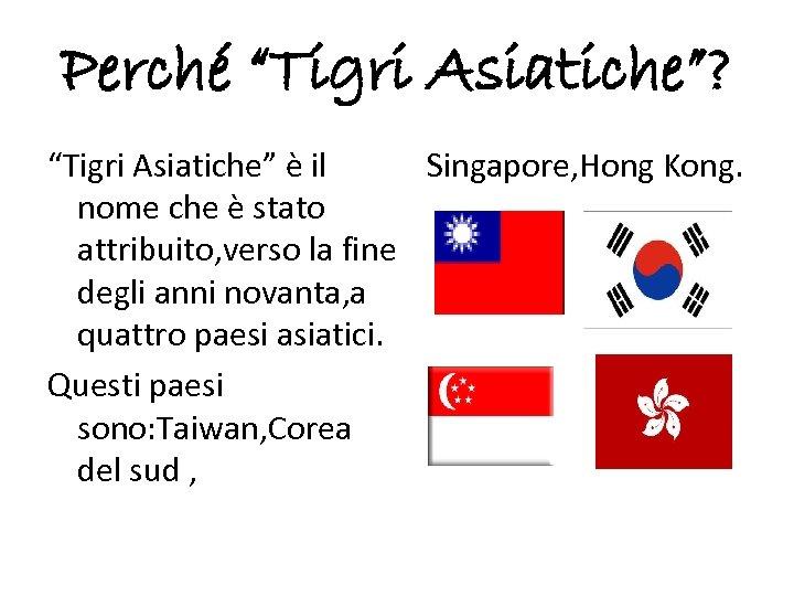"""Perché """"Tigri Asiatiche""""? Singapore, Hong Kong. """"Tigri Asiatiche"""" è il nome che è stato"""