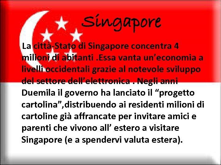 Singapore La città-Stato di Singapore concentra 4 milioni di abitanti. Essa vanta un'economia a
