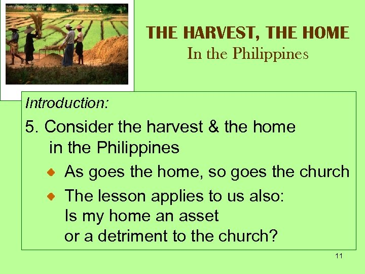 THE HARVEST, THE HOME In the Philippines Introduction: 5. Consider the harvest & the
