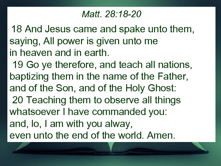 Matt. 28: 18 -20 18 And Jesus came and spake unto them, saying, All