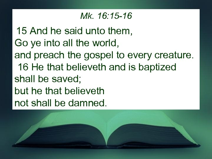 Mk. 16: 15 -16 15 And he said unto them, Go ye into all