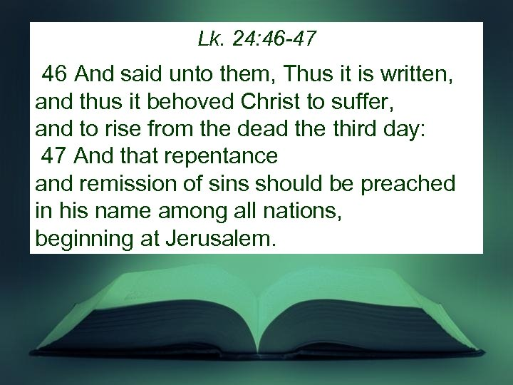 Lk. 24: 46 -47 46 And said unto them, Thus it is written, and