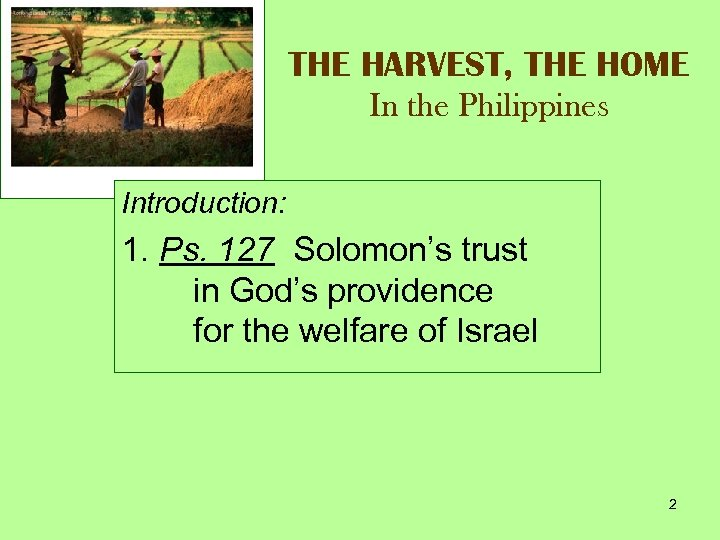 THE HARVEST, THE HOME In the Philippines Introduction: 1. Ps. 127 Solomon's trust in