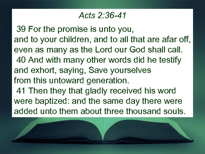 Acts 2: 36 -41 39 For the promise is unto you, and to your