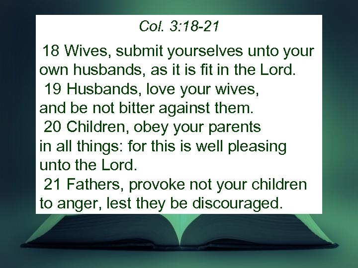 Col. 3: 18 -21 18 Wives, submit yourselves unto your own husbands, as it