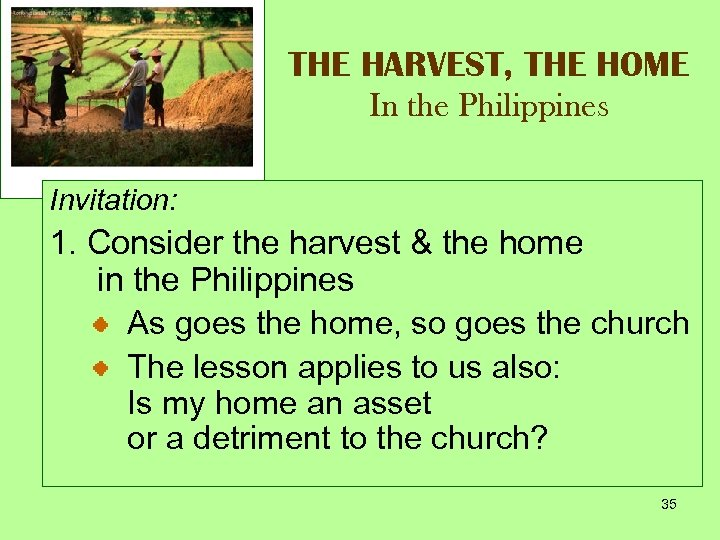 THE HARVEST, THE HOME In the Philippines Invitation: 1. Consider the harvest & the