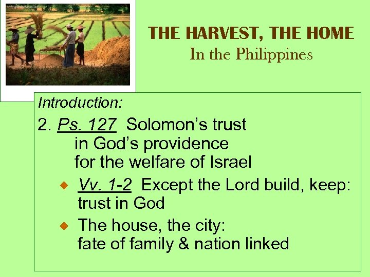 THE HARVEST, THE HOME In the Philippines Introduction: 2. Ps. 127 Solomon's trust in