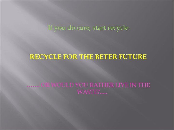 If you do care, start recycle RECYCLE FOR THE BETER FUTURE ……. OR WOULD