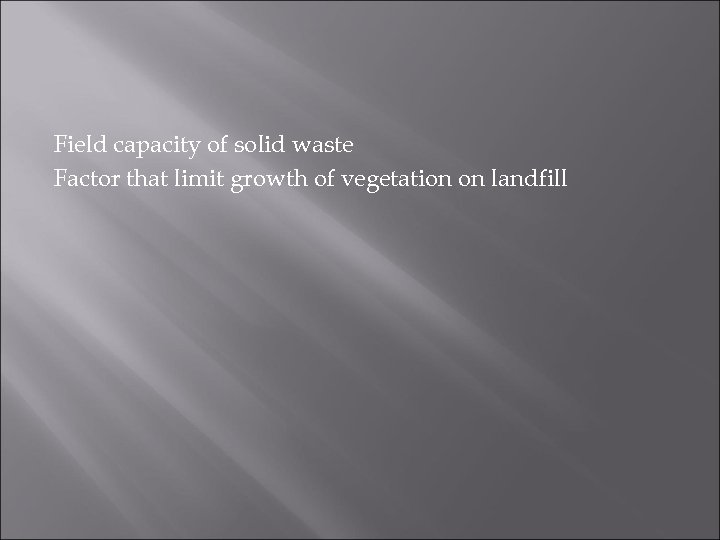 Field capacity of solid waste Factor that limit growth of vegetation on landfill
