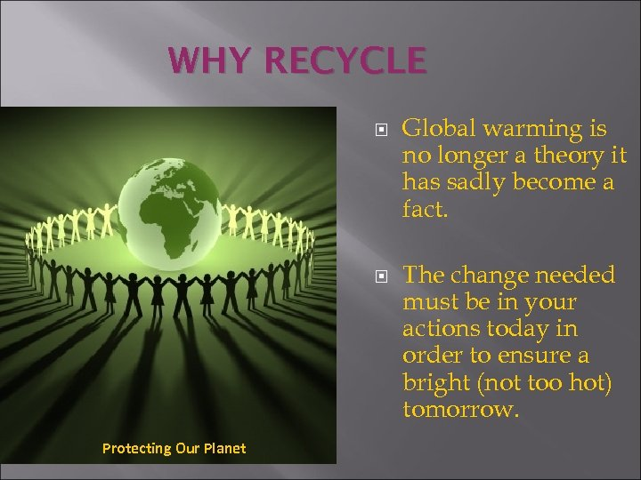 WHY RECYCLE Protecting Our Planet Global warming is no longer a theory it has