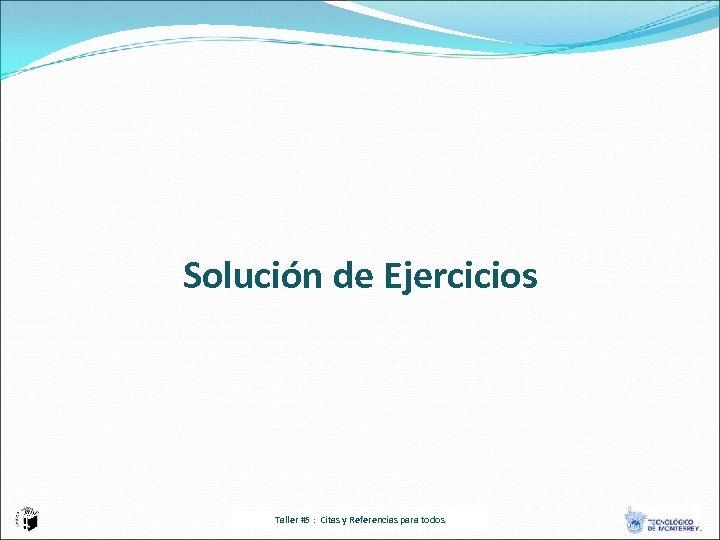 Solución de Ejercicios Taller #5 : Citas y Referencias para todos
