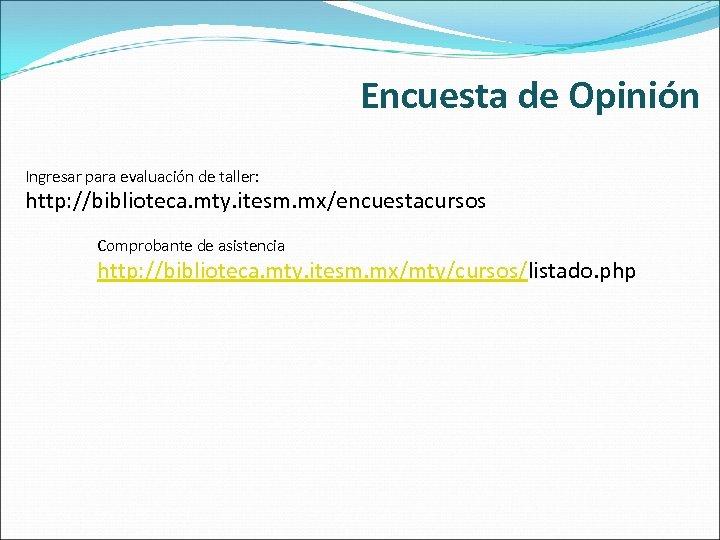 Encuesta de Opinión Ingresar para evaluación de taller: http: //biblioteca. mty. itesm. mx/encuestacursos Comprobante