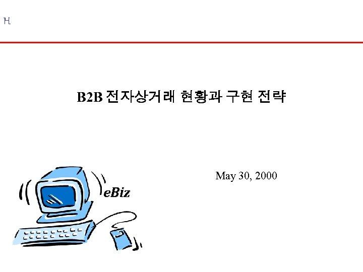 H B 2 B 전자상거래 현황과 구현 전략 May 30, 2000 e. Biz