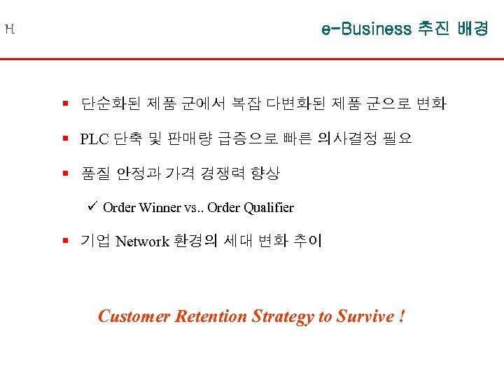 e-Business 추진 배경 H § 단순화된 제품 군에서 복잡 다변화된 제품 군으로 변화 §