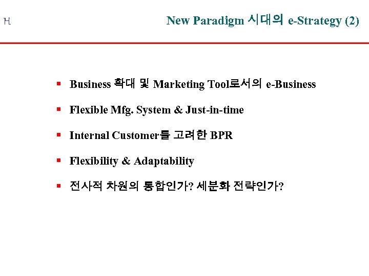 H New Paradigm 시대의 e-Strategy (2) § Business 확대 및 Marketing Tool로서의 e-Business §