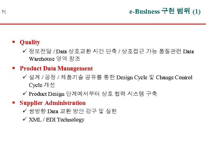e-Business 구현 범위 (1) H § Quality ü 정보전달 / Data 상호교환 시간 단축