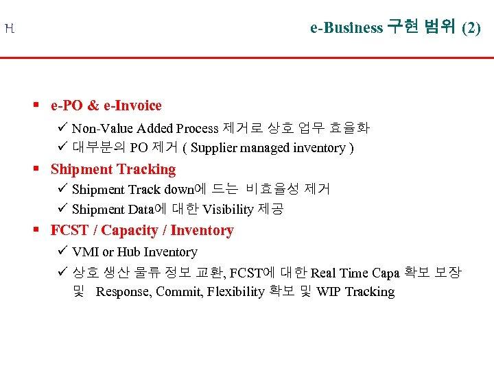 e-Business 구현 범위 (2) H § e-PO & e-Invoice ü Non-Value Added Process 제거로