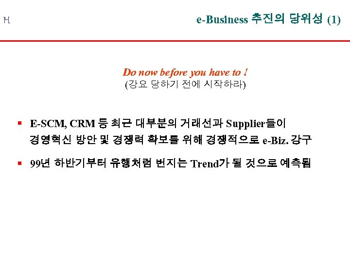 H e-Business 추진의 당위성 (1) Do now before you have to ! (강요 당하기