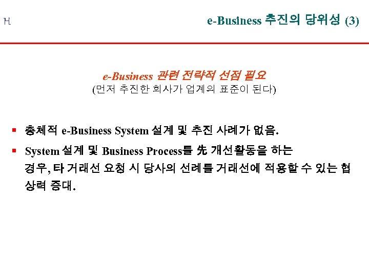 e-Business 추진의 당위성 (3) H e-Business 관련 전략적 선점 필요 (먼저 추진한 회사가 업계의