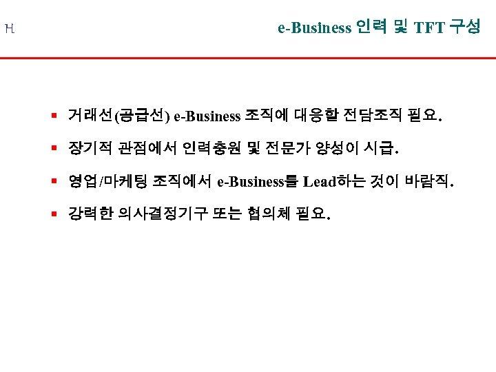 H e-Business 인력 및 TFT 구성 § 거래선(공급선) e-Business 조직에 대응할 전담조직 필요. §