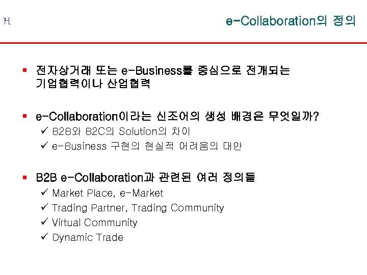 e-Collaboration의 정의 H § 전자상거래 또는 e-Business를 중심으로 전개되는 기업협력이나 산업협력 § e-Collaboration이라는 신조어의