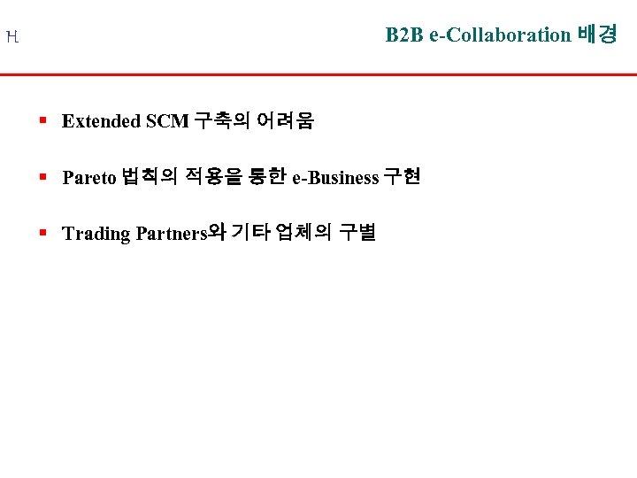B 2 B e-Collaboration 배경 H § Extended SCM 구축의 어려움 § Pareto 법칙의