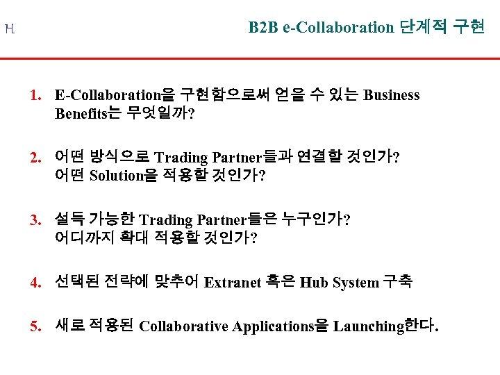 H B 2 B e-Collaboration 단계적 구현 1. E-Collaboration을 구현함으로써 얻을 수 있는 Business