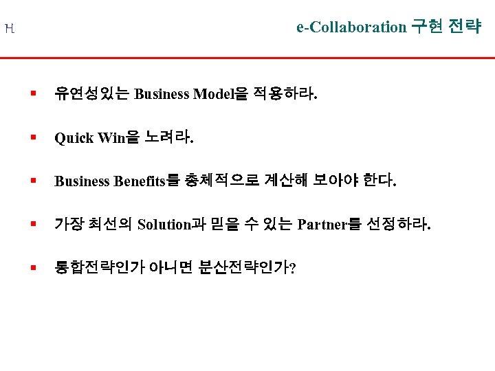 e-Collaboration 구현 전략 H § 유연성있는 Business Model을 적용하라. § Quick Win을 노려라. §