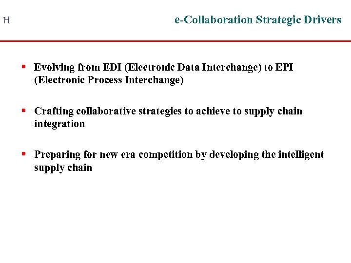 H e-Collaboration Strategic Drivers § Evolving from EDI (Electronic Data Interchange) to EPI (Electronic