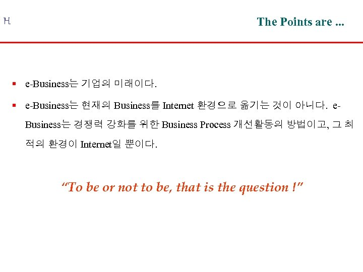 The Points are. . . H § e-Business는 기업의 미래이다. § e-Business는 현재의 Business를