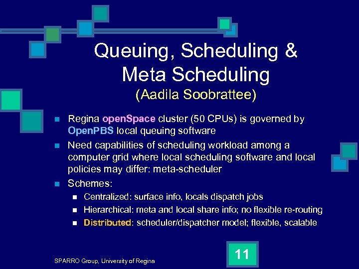 Queuing, Scheduling & Meta Scheduling (Aadila Soobrattee) n n n Regina open. Space cluster
