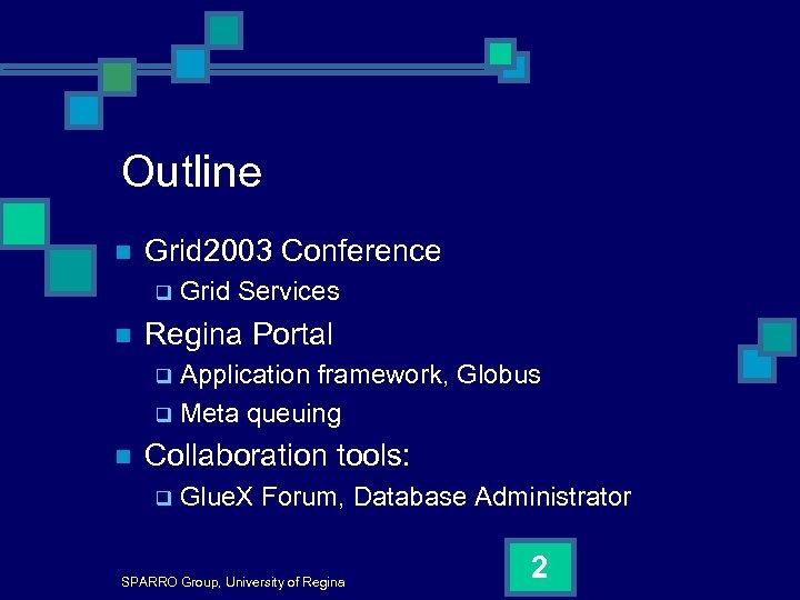 Outline n Grid 2003 Conference q n Grid Services Regina Portal Application framework, Globus
