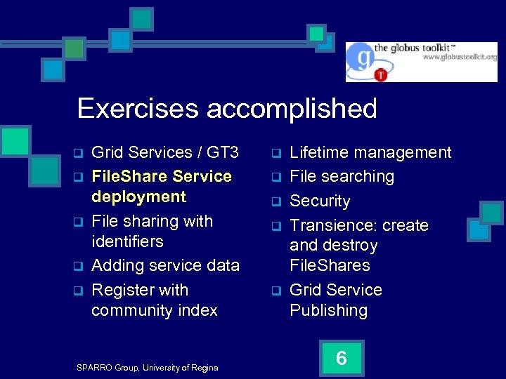 Exercises accomplished q q q Grid Services / GT 3 File. Share Service deployment