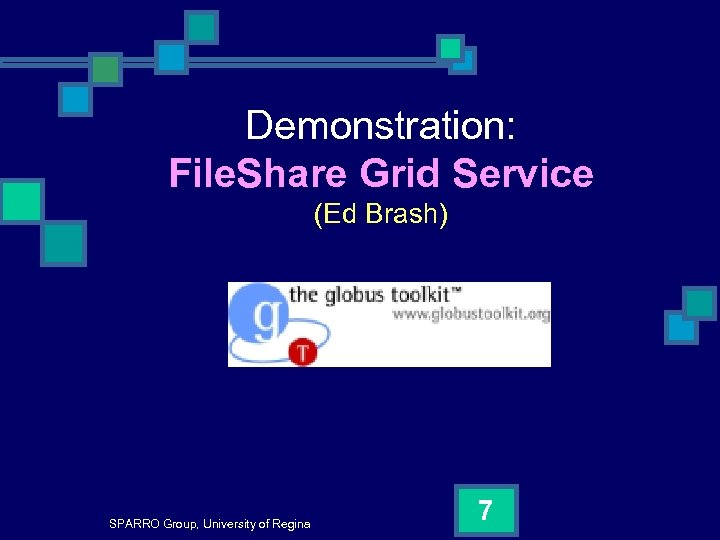 Demonstration: File. Share Grid Service (Ed Brash) SPARRO Group, University of Regina 7