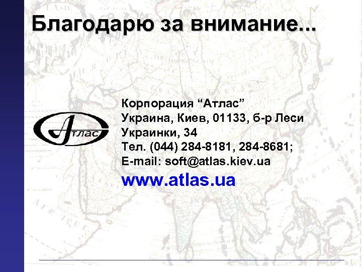 "Благодарю за внимание. . . Корпорация ""Атлас"" Украина, Киев, 01133, б-р Леси Украинки, 34"