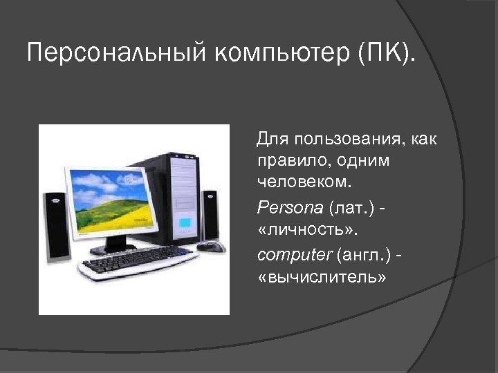 Персональный компьютер (ПК). Для пользования, как правило, одним человеком. Persona (лат. ) - «личность»