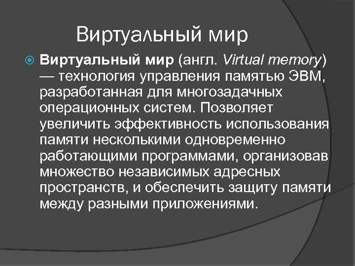 Виртуальный мир (англ. Virtual memory) — технология управления памятью ЭВМ, разработанная для многозадачных операционных