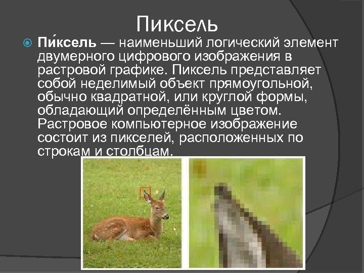 Пиксель Пи ксель — наименьший логический элемент двумерного цифрового изображения в растровой графике. Пиксель