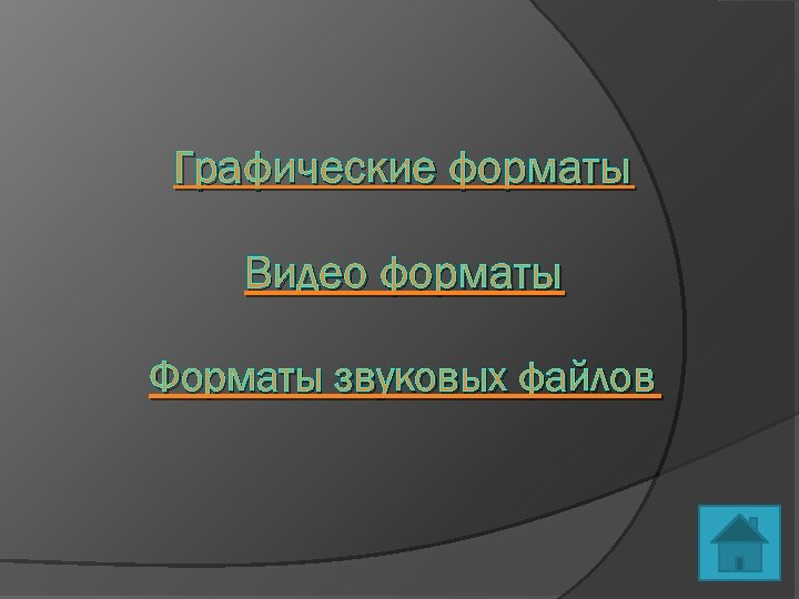 Графические форматы Видео форматы Форматы звуковых файлов