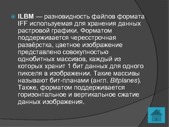 ILBM — разновидность файлов формата IFF используемая для хранения данных растровой графики. Форматом