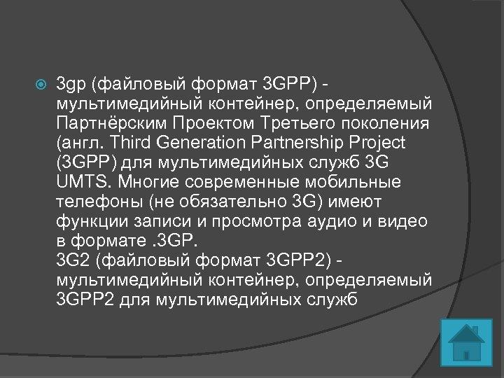 3 gp (файловый формат 3 GPP) - мультимедийный контейнер, определяемый Партнёрским Проектом Третьего